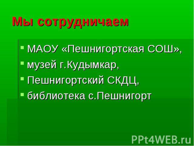 Мы сотрудничаем МАОУ «Пешнигортская СОШ», музей г.Кудымкар, Пешнигортский СКДЦ, библиотека с.Пешнигорт