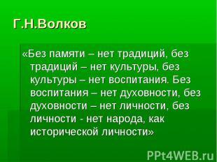 Г.Н.Волков «Без памяти – нет традиций, без традиций – нет культуры, без культуры