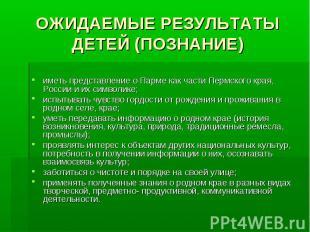 ОЖИДАЕМЫЕ РЕЗУЛЬТАТЫ ДЕТЕЙ (ПОЗНАНИЕ) иметь представление о Парме как части Перм