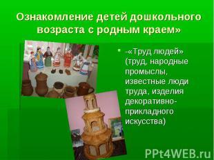 Ознакомление детей дошкольного возраста с родным краем» -«Труд людей» (труд, нар