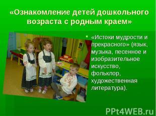 «Ознакомление детей дошкольного возраста с родным краем» «Истоки мудрости и прек