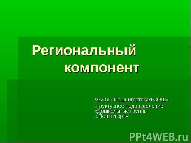 Региональный компонент МАОУ «Пешнигортская СОШ» структурное подразделение «Дошкольные группы с.Пешнигорт»