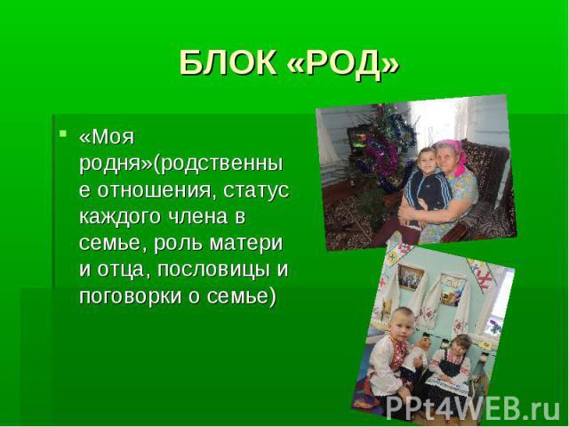 БЛОК «РОД» «Моя родня»(родственные отношения, статус каждого члена в семье, роль матери и отца, пословицы и поговорки о семье)
