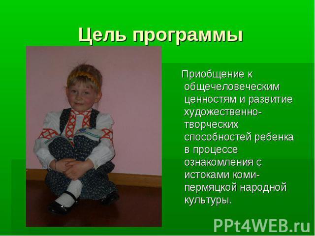 Цель программы Приобщение к общечеловеческим ценностям и развитие художественно-творческих способностей ребенка в процессе ознакомления с истоками коми-пермяцкой народной культуры.
