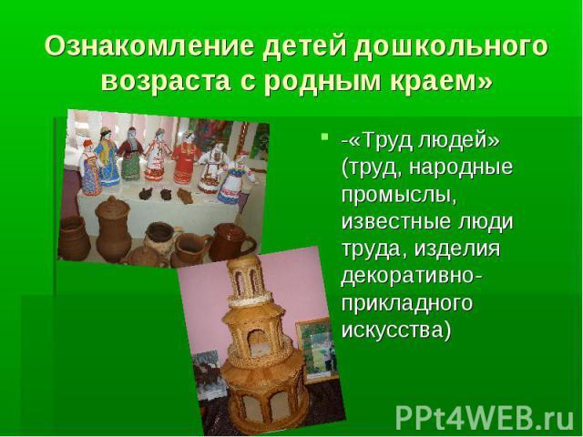Ознакомление детей дошкольного возраста с родным краем» -«Труд людей» (труд, народные промыслы, известные люди труда, изделия декоративно- прикладного искусства)