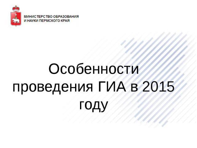 Особенности проведения ГИА в 2015 году