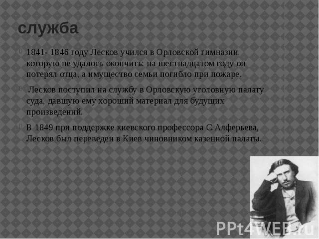 служба 1841- 1846 году Лесков учился в Орловской гимназии, которую не удалось окончить: на шестнадцатом году он потерял отца, а имущество семьи погибло при пожаре. Лесков поступил на службу в Орловскую уголовную палату суда, давшую ему хороший матер…