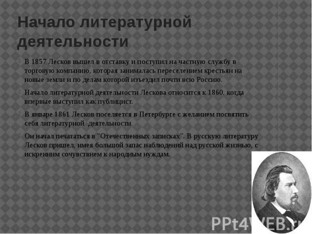 Начало литературной деятельности В 1857 Лесков вышел в отставку и поступил на частную службу в торговую компанию, которая занималась переселением крестьян на новые земли и по делам которой изъездил почти всю Россию. Начало литературной деятельности …