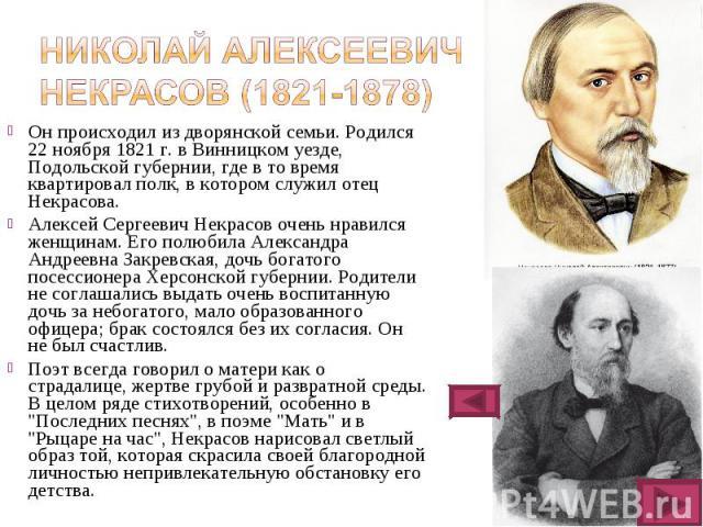 Он происходил из дворянской семьи. Родился 22 ноября 1821 г. в Винницком уезде, Подольской губернии, где в то время квартировал полк, в котором служил отец Некрасова. Он происходил из дворянской семьи. Родился 22 ноября 1821 г. в Винницком уезде, По…