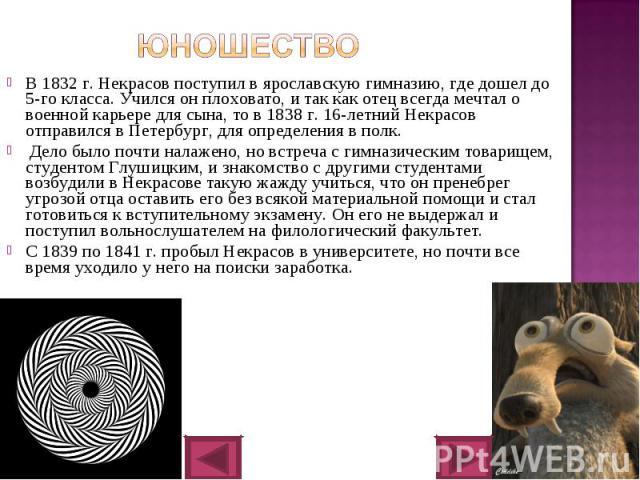 В 1832 г. Некрасов поступил в ярославскую гимназию, где дошел до 5-го класса. Учился он плоховато, и так как отец всегда мечтал о военной карьере для сына, то в 1838 г. 16-летний Некрасов отправился в Петербург, для определения в полк. В 1832 г. Нек…