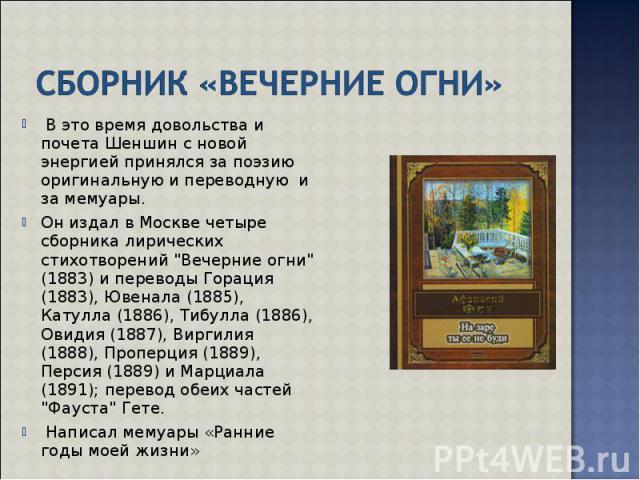 В это время довольства и почета Шеншин с новой энергией принялся за поэзию оригинальную и переводную и за мемуары. В это время довольства и почета Шеншин с новой энергией принялся за поэзию оригинальную и переводную и за мемуары. Он издал в Москве ч…