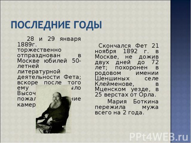 28 и 29 января 1889г. торжественно отпразднован в Москве юбилей 50-летней литературной деятельности Фета; вскоре после того ему было Высочайше пожаловано звание камергера. 28 и 29 января 1889г. торжественно отпразднован в Москве юбилей 50-летней лит…