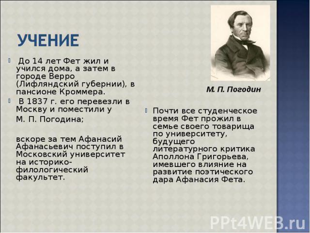 До 14 лет Фет жил и учился дома, а затем в городе Верро (Лифляндский губернии), в пансионе Кроммера. До 14 лет Фет жил и учился дома, а затем в городе Верро (Лифляндский губернии), в пансионе Кроммера. В 1837 г. его перевезли в Москву и поместили у …