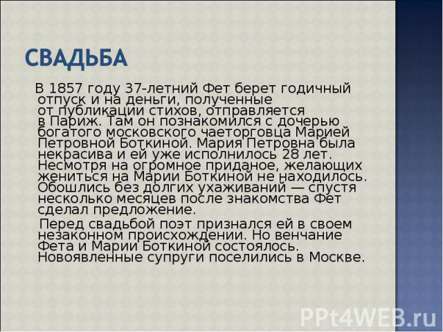 В1857 году 37-летний Фет берет годичный отпуск ина деньги, полученные отпубликации стихов, отправляется вПариж. Там онпознакомился сдочерью богатого московского чаеторговца Марией Петровной Боткиной. Мария Петровн…