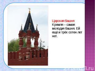 Царская башня Кремля – самая молодая башня. Ей ещё и трёх сотен лет нет. Царская