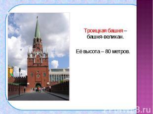 Троицкая башня – башня-великан. Троицкая башня – башня-великан. Её высота – 80 м