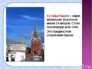 Кутафья башня – самая маленькая. Высота её менее 14 метров. Стоит она впереди вс