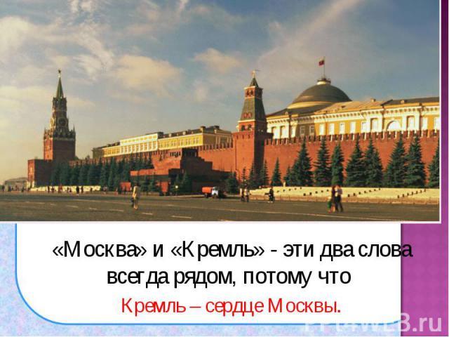 «Москва» и «Кремль» - эти два слова всегда рядом, потому что «Москва» и «Кремль» - эти два слова всегда рядом, потому что Кремль – сердце Москвы.