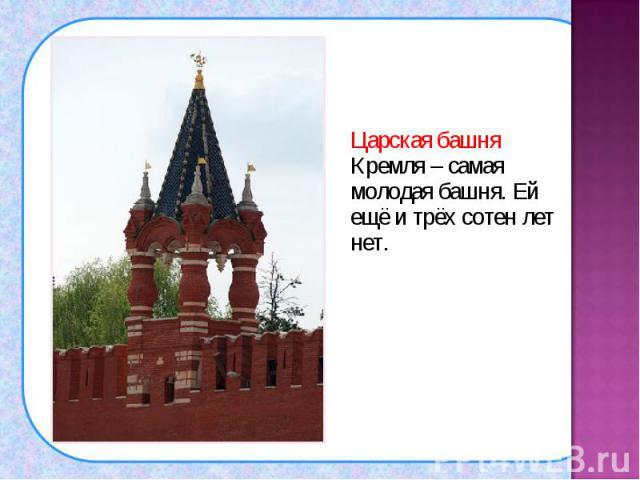 Царская башня Кремля – самая молодая башня. Ей ещё и трёх сотен лет нет. Царская башня Кремля – самая молодая башня. Ей ещё и трёх сотен лет нет.