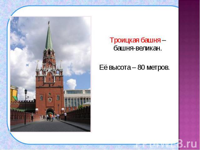 Троицкая башня – башня-великан. Троицкая башня – башня-великан. Её высота – 80 метров.