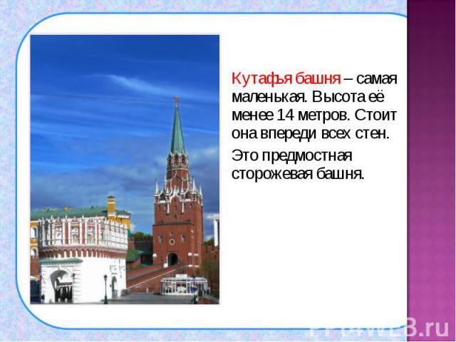 Кутафья башня – самая маленькая. Высота её менее 14 метров. Стоит она впереди всех стен. Кутафья башня – самая маленькая. Высота её менее 14 метров. Стоит она впереди всех стен. Это предмостная сторожевая башня.