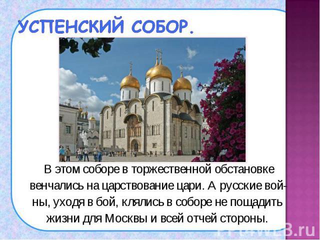 В этом соборе в торжественной обстановке В этом соборе в торжественной обстановке венчались на царствование цари. А русские вой- ны, уходя в бой, клялись в соборе не пощадить жизни для Москвы и всей отчей стороны.