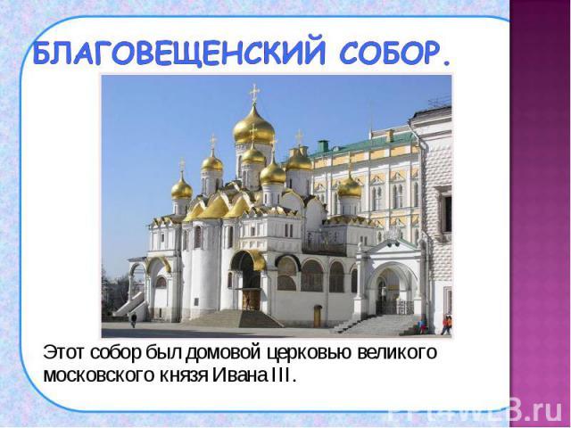 Этот собор был домовой церковью великого московского князя Ивана III. Этот собор был домовой церковью великого московского князя Ивана III.