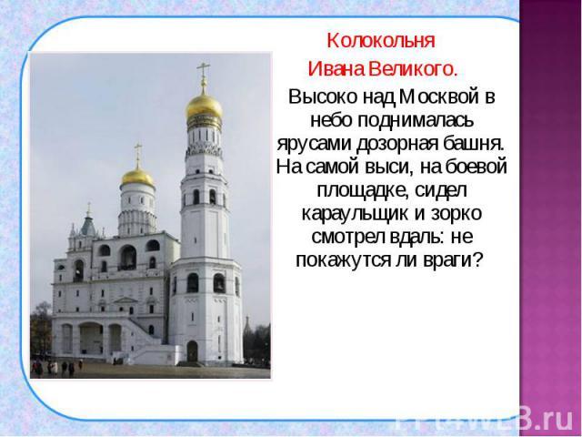 Колокольня Колокольня Ивана Великого. Высоко над Москвой в небо поднималась ярусами дозорная башня. На самой выси, на боевой площадке, сидел караульщик и зорко смотрел вдаль: не покажутся ли враги?