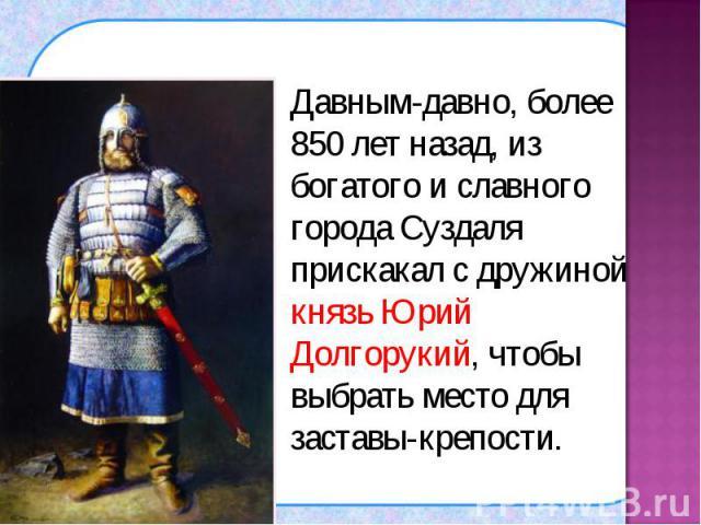 Давным-давно, более 850 лет назад, из богатого и славного города Суздаля прискакал с дружиной князь Юрий Долгорукий, чтобы выбрать место для заставы-крепости. Давным-давно, более 850 лет назад, из богатого и славного города Суздаля прискакал с дружи…