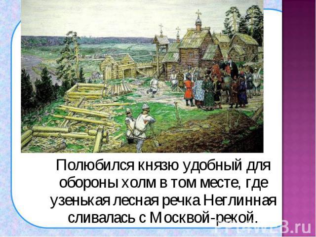 Полюбился князю удобный для обороны холм в том месте, где узенькая лесная речка Неглинная сливалась с Москвой-рекой. Полюбился князю удобный для обороны холм в том месте, где узенькая лесная речка Неглинная сливалась с Москвой-рекой.