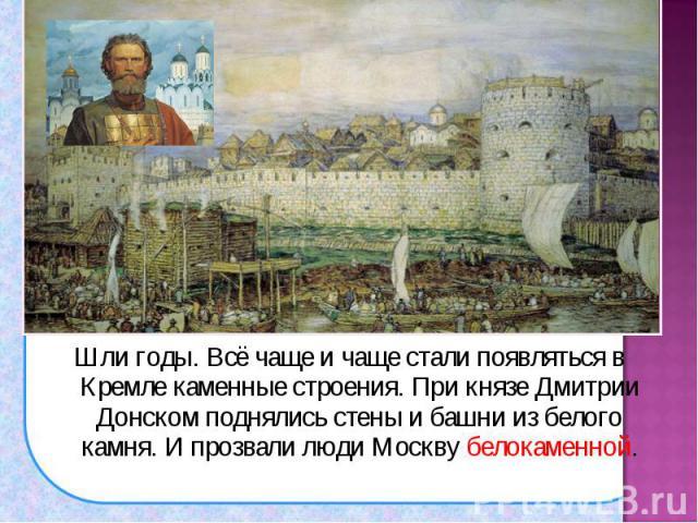 Шли годы. Всё чаще и чаще стали появляться в Кремле каменные строения. При князе Дмитрии Донском поднялись стены и башни из белого камня. И прозвали люди Москву белокаменной. Шли годы. Всё чаще и чаще стали появляться в Кремле каменные строения. При…