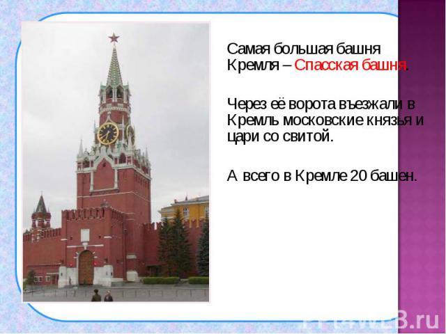 Самая большая башня Кремля – Спасская башня. Самая большая башня Кремля – Спасская башня. Через её ворота въезжали в Кремль московские князья и цари со свитой. А всего в Кремле 20 башен.
