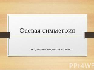 Осевая симметрия Работу выполнили: Булгаров Ф., Власов К., Голов Т.