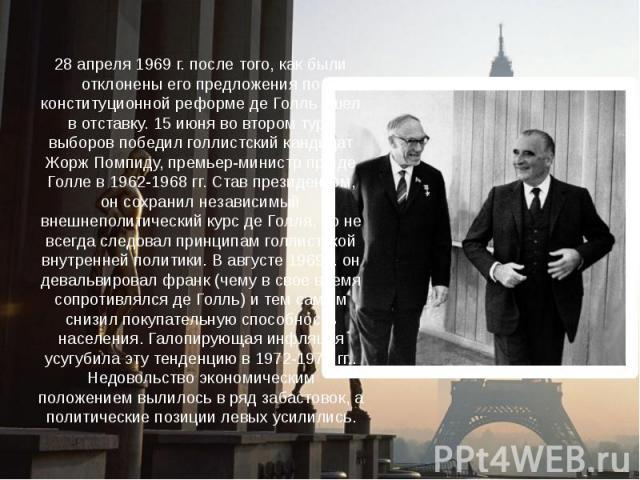 28 апреля 1969 г. после того, как были отклонены его предложения по конституционной реформе де Голль ушел в отставку. 15 июня во втором туре выборов победил голлистский кандидат Жорж Помпиду, премьер-министр при де Голле в 1962-1968 гг. Став президе…