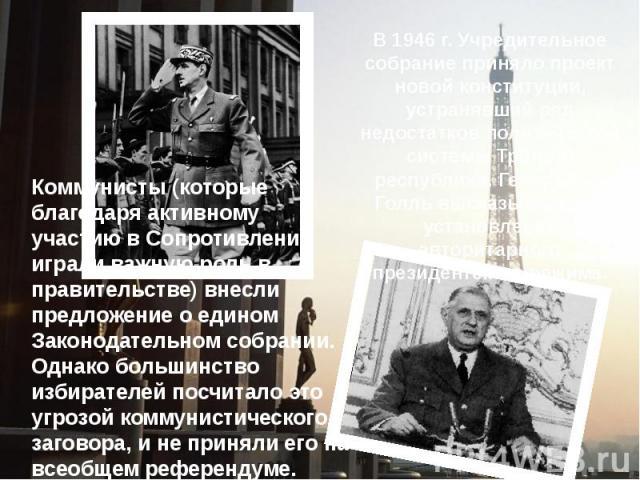 В 1946 г. Учредительное собрание приняло проект новой конституции, устранявший ряд недостатков политической системы Третьей республики. Генерал де Голль высказывался за установление авторитарного президентского режима.