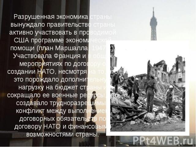 Разрушенная экономика страны вынуждало правительство страны активно участвовать в проводимой США программе экономической помощи (план Маршалла, 1947 г.). Участвовала Франция и в общих мероприятиях по договору о создании НАТО, несмотря на то, что это…