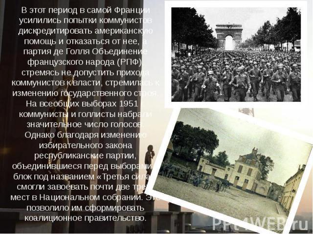 В этот период в самой Франции усилились попытки коммунистов дискредитировать американскую помощь и отказаться от нее, а партия де Голля Объединение французского народа (РПФ), стремясь не допустить прихода коммунистов к власти, стремилась к изменению…