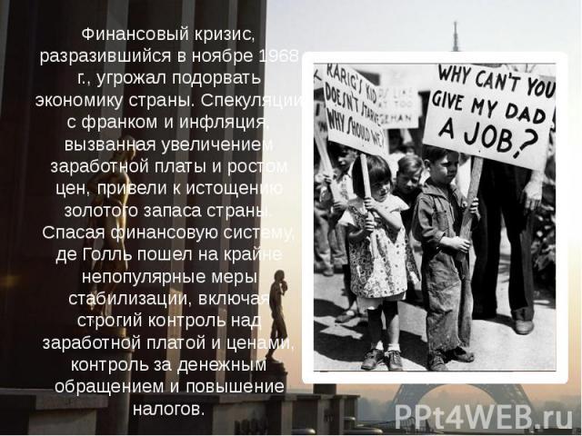 Финансовый кризис, разразившийся в ноябре 1968 г., угрожал подорвать экономику страны. Спекуляции с франком и инфляция, вызванная увеличением заработной платы и ростом цен, привели к истощению золотого запаса страны. Спасая финансовую систему, де Го…