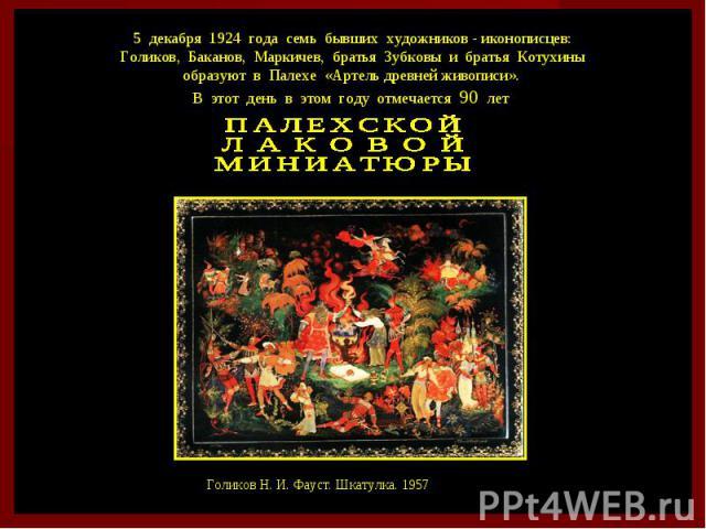 5 декабря 1924 года семь бывших художников - иконописцев: Голиков, Баканов, Маркичев, братья Зубковы и братья Котухины образуют в Палехе «Артель древней живописи». В этот день в этом году отмечается 90 лет