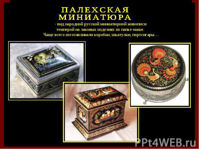 - вид народной русской миниатюрной живописи темперой на лаковых изделиях из папье-маше. Чаще всего изготавливали коробки, шкатулки, портсигары…