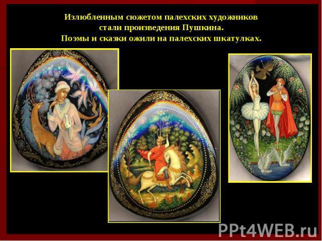 Излюбленным сюжетом палехских художников стали произведения Пушкина. Поэмы и сказки ожили на палехских шкатулках.