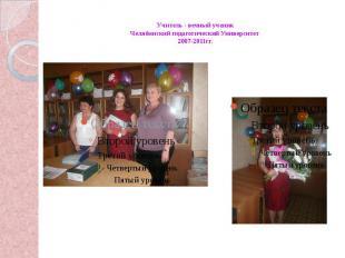 Учитель - вечный ученик Челябинский педагогический Университет 2007-2011гг.