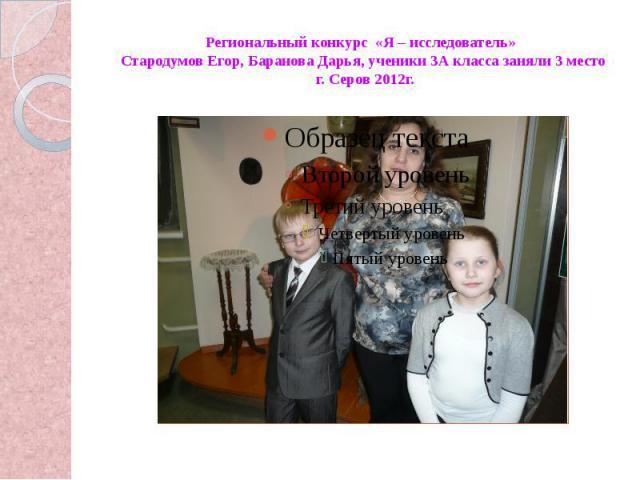 Региональный конкурс «Я – исследователь» Стародумов Егор, Баранова Дарья, ученики 3А класса заняли 3 место г. Серов 2012г.