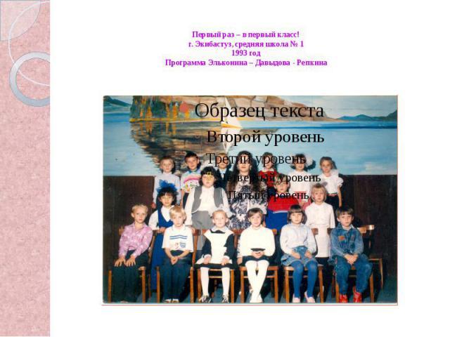 Первый раз – в первый класс!г. Экибастуз, средняя школа № 11993 годПрограмма Эльконина – Давыдова - Репкина