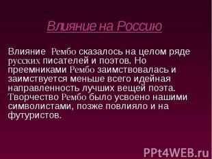 Влияние на Россию Влияние Рембо сказалось на целом ряде русских писателей и поэт