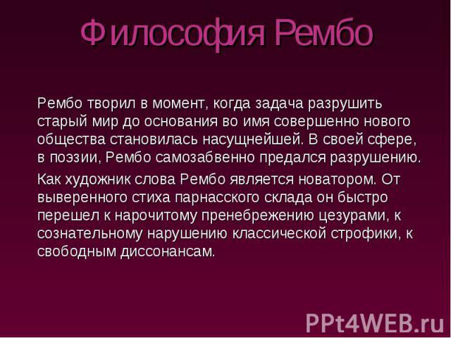 Философия Рембо Рембо творил в момент, когда задача разрушить старый мир до основания во имя совершенно нового общества становилась насущнейшей. В своей сфере, в поэзии, Рембо самозабвенно предался разрушению. Как художник слова Рембо является новат…