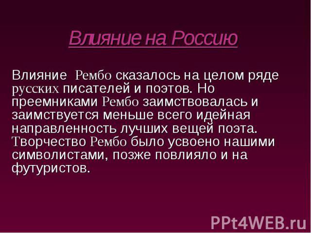 Влияние на Россию Влияние Рембо сказалось на целом ряде русских писателей и поэтов. Но преемниками Рембо заимствовалась и заимствуется меньше всего идейная направленность лучших вещей поэта. Творчество Рембо было усвоено нашими символистами, позже п…