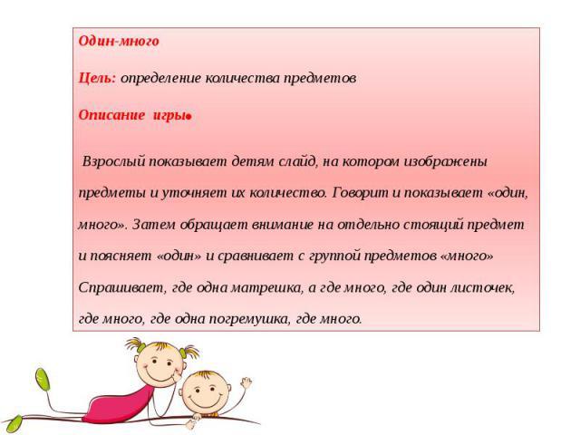 Один-много Цель: определение количества предметов Описание игры. Взрослый показывает детям слайд, на котором изображены предметы и уточняет их количество. Говорит и показывает «один, много». Затем обращает внимание на отдельно стоящий предмет и пояс…