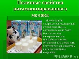 Молоко бывает ультрапастеризованным или стерилизованным и, следовательно оно бол
