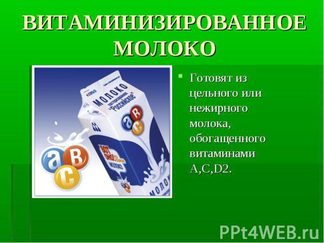 Готовят из цельного или нежирного молока, обогащенного витаминами A,C,D2. Готовят из цельного или нежирного молока, обогащенного витаминами A,C,D2.